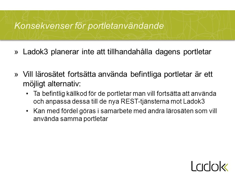Konsekvenser för portletanvändande »Ladok3 planerar inte att tillhandahålla dagens portletar »Vill lärosätet fortsätta använda befintliga portletar är ett möjligt alternativ: •Ta befintlig källkod för de portletar man vill fortsätta att använda och anpassa dessa till de nya REST-tjänsterna mot Ladok3 •Kan med fördel göras i samarbete med andra lärosäten som vill använda samma portletar