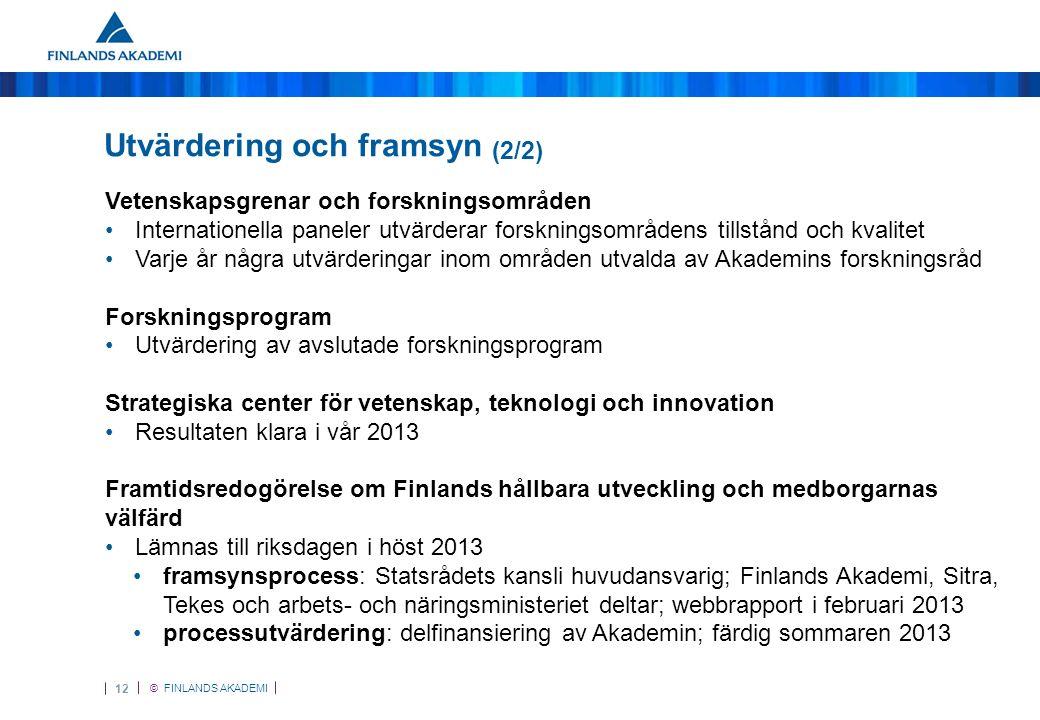 © FINLANDS AKADEMI 12 Utvärdering och framsyn (2/2) Vetenskapsgrenar och forskningsområden •Internationella paneler utvärderar forskningsområdens tillstånd och kvalitet •Varje år några utvärderingar inom områden utvalda av Akademins forskningsråd Forskningsprogram •Utvärdering av avslutade forskningsprogram Strategiska center för vetenskap, teknologi och innovation •Resultaten klara i vår 2013 Framtidsredogörelse om Finlands hållbara utveckling och medborgarnas välfärd •Lämnas till riksdagen i höst 2013 •framsynsprocess: Statsrådets kansli huvudansvarig; Finlands Akademi, Sitra, Tekes och arbets- och näringsministeriet deltar; webbrapport i februari 2013 •processutvärdering: delfinansiering av Akademin; färdig sommaren 2013