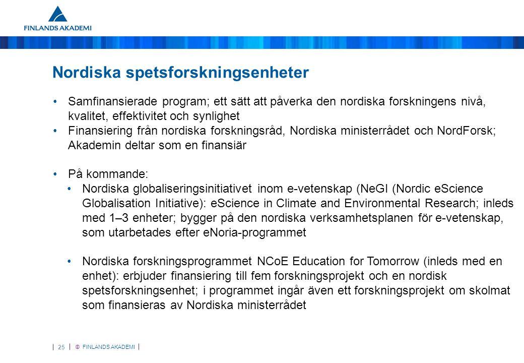 © FINLANDS AKADEMI 25 Nordiska spetsforskningsenheter •Samfinansierade program; ett sätt att påverka den nordiska forskningens nivå, kvalitet, effektivitet och synlighet •Finansiering från nordiska forskningsråd, Nordiska ministerrådet och NordForsk; Akademin deltar som en finansiär •På kommande: •Nordiska globaliseringsinitiativet inom e-vetenskap (NeGI (Nordic eScience Globalisation Initiative): eScience in Climate and Environmental Research; inleds med 1–3 enheter; bygger på den nordiska verksamhetsplanen för e-vetenskap, som utarbetades efter eNoria-programmet •Nordiska forskningsprogrammet NCoE Education for Tomorrow (inleds med en enhet): erbjuder finansiering till fem forskningsprojekt och en nordisk spetsforskningsenhet; i programmet ingår även ett forskningsprojekt om skolmat som finansieras av Nordiska ministerrådet