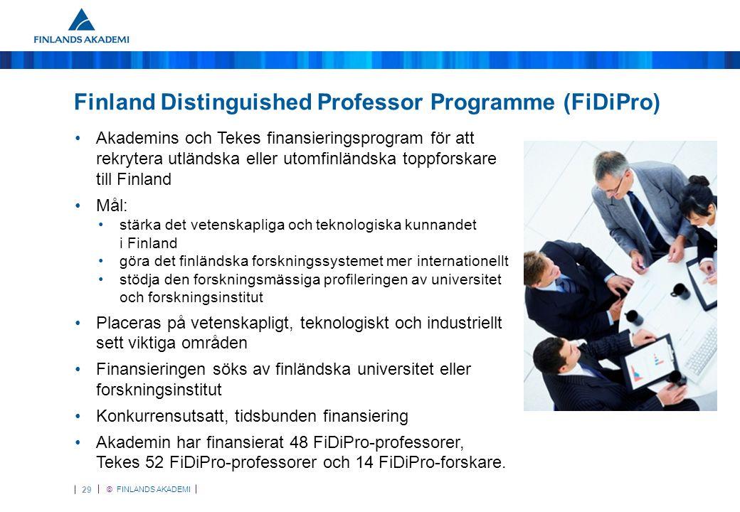 © FINLANDS AKADEMI 29 Finland Distinguished Professor Programme (FiDiPro) •Akademins och Tekes finansieringsprogram för att rekrytera utländska eller utomfinländska toppforskare till Finland •Mål: •stärka det vetenskapliga och teknologiska kunnandet i Finland •göra det finländska forskningssystemet mer internationellt •stödja den forskningsmässiga profileringen av universitet och forskningsinstitut •Placeras på vetenskapligt, teknologiskt och industriellt sett viktiga områden •Finansieringen söks av finländska universitet eller forskningsinstitut •Konkurrensutsatt, tidsbunden finansiering •Akademin har finansierat 48 FiDiPro-professorer, Tekes 52 FiDiPro-professorer och 14 FiDiPro-forskare.