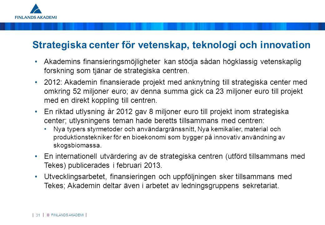 © FINLANDS AKADEMI 31 Strategiska center för vetenskap, teknologi och innovation •Akademins finansieringsmöjligheter kan stödja sådan högklassig vetenskaplig forskning som tjänar de strategiska centren.
