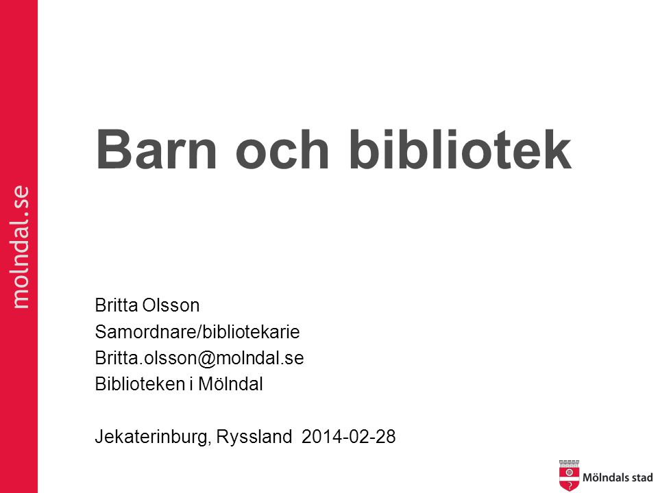molndal.se Barn och bibliotek Britta Olsson Samordnare/bibliotekarie Britta.olsson@molndal.se Biblioteken i Mölndal Jekaterinburg, Ryssland 2014-02-28
