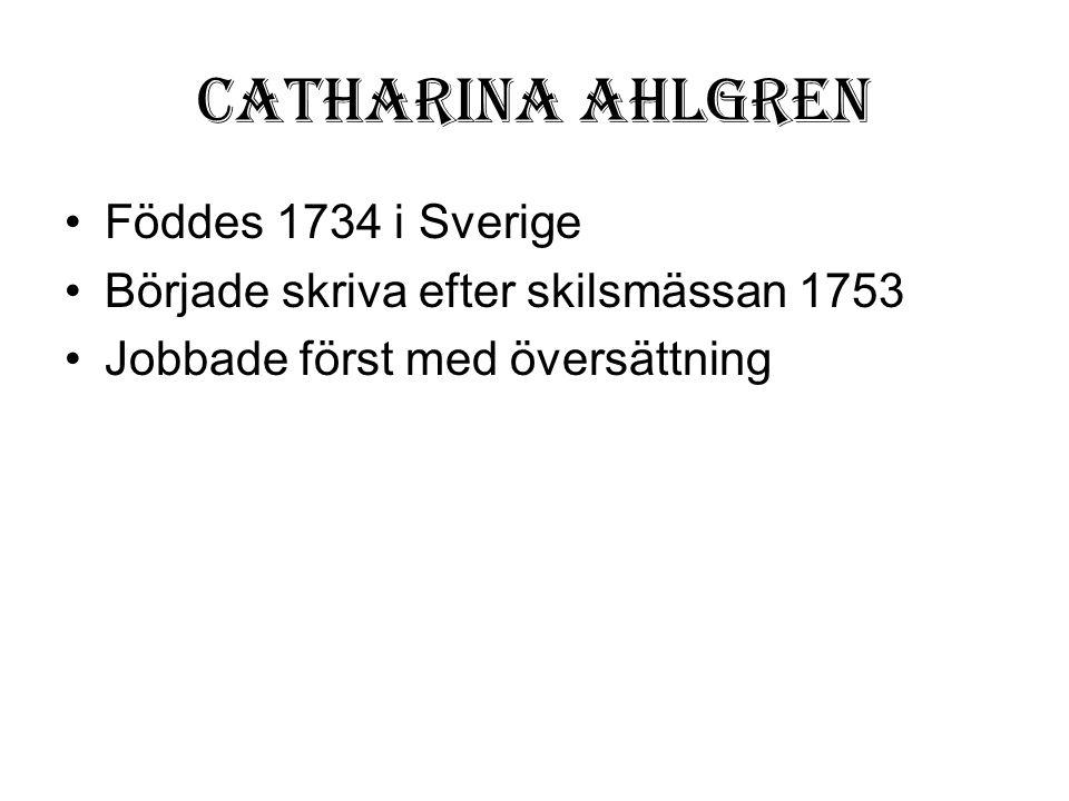 Catharina Ahlgren •Föddes 1734 i Sverige •Började skriva efter skilsmässan 1753 •Jobbade först med översättning