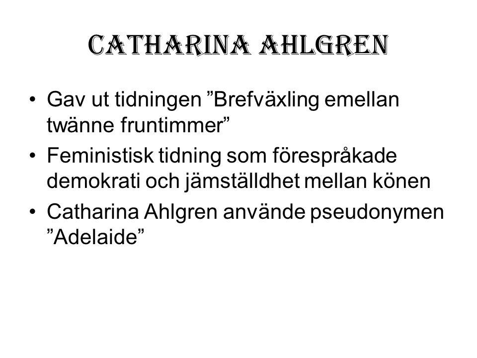 """Catharina Ahlgren •Gav ut tidningen """"Brefväxling emellan twänne fruntimmer"""" •Feministisk tidning som förespråkade demokrati och jämställdhet mellan kö"""