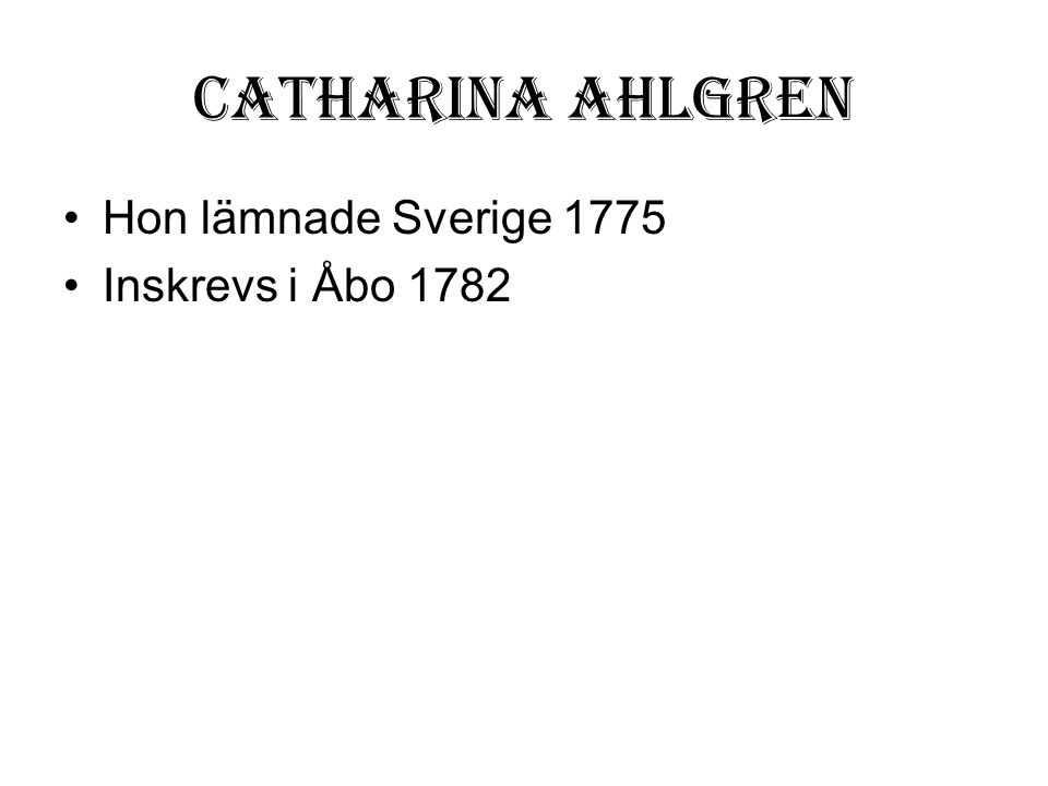 Catharina Ahlgren •Hon lämnade Sverige 1775 •Inskrevs i Åbo 1782