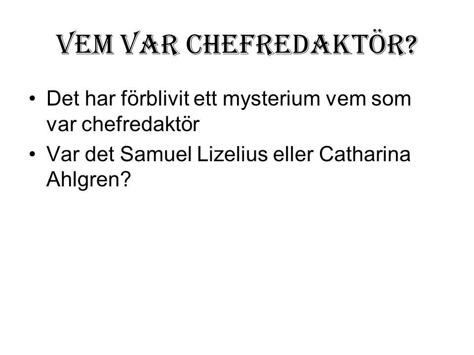 Vem var chefredaktör? •Det har förblivit ett mysterium vem som var chefredaktör •Var det Samuel Lizelius eller Catharina Ahlgren?