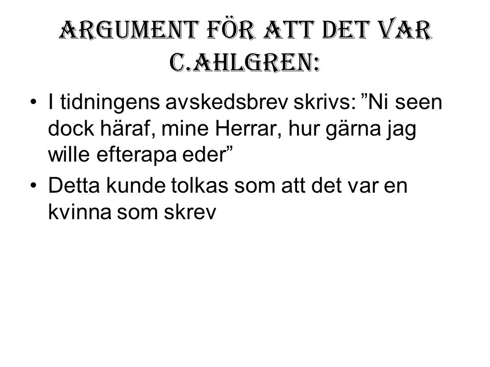"""Argument för att det var C.Ahlgren: •I tidningens avskedsbrev skrivs: """"Ni seen dock häraf, mine Herrar, hur gärna jag wille efterapa eder"""" •Detta kund"""