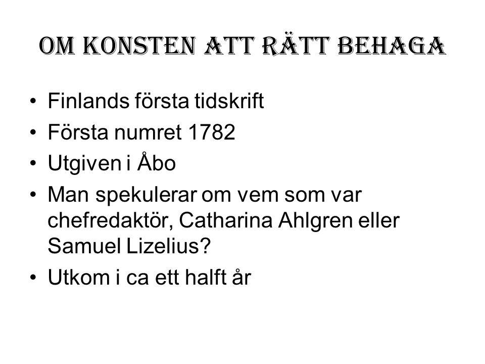 Om konsten att rätt behaga •Finlands första tidskrift •Första numret 1782 •Utgiven i Åbo •Man spekulerar om vem som var chefredaktör, Catharina Ahlgre