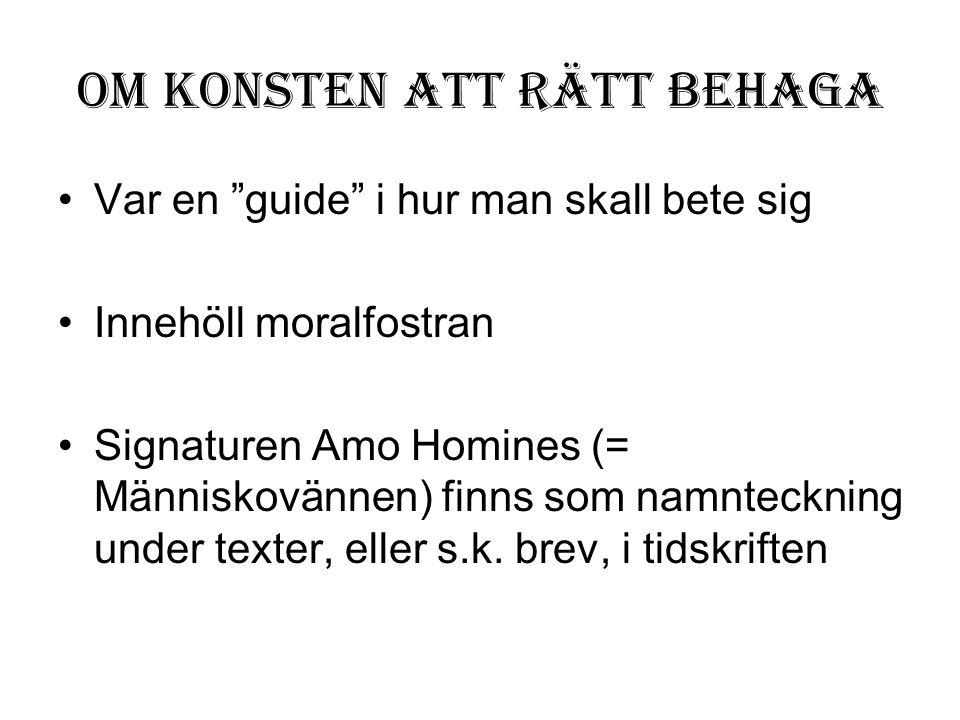 """Om konsten att rätt behaga •Var en """"guide"""" i hur man skall bete sig •Innehöll moralfostran •Signaturen Amo Homines (= Människovännen) finns som namnte"""