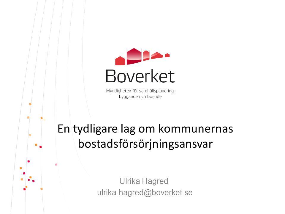 En tydligare lag om kommunernas bostadsförsörjningsansvar Ulrika Hägred ulrika.hagred@boverket.se