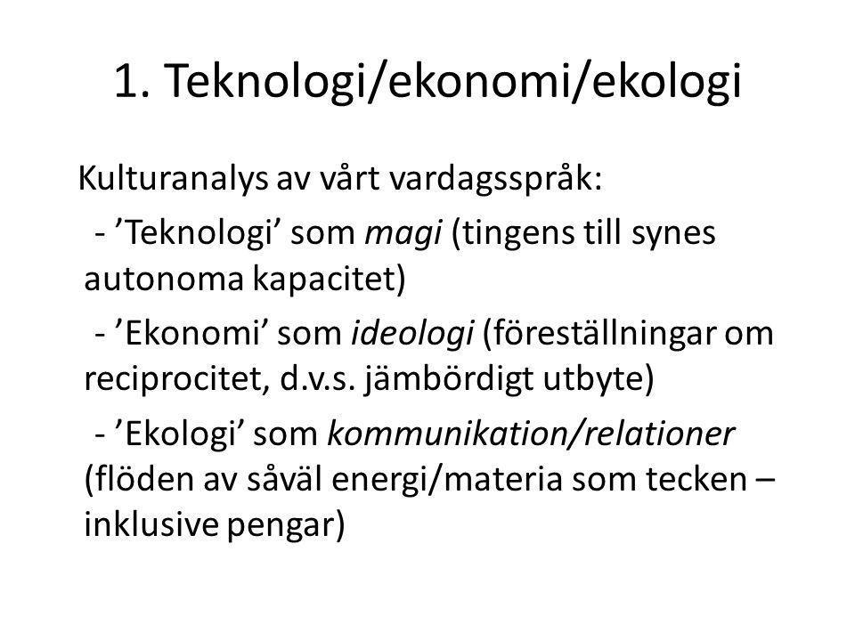 1. Teknologi/ekonomi/ekologi Kulturanalys av vårt vardagsspråk: - 'Teknologi' som magi (tingens till synes autonoma kapacitet) - 'Ekonomi' som ideolog