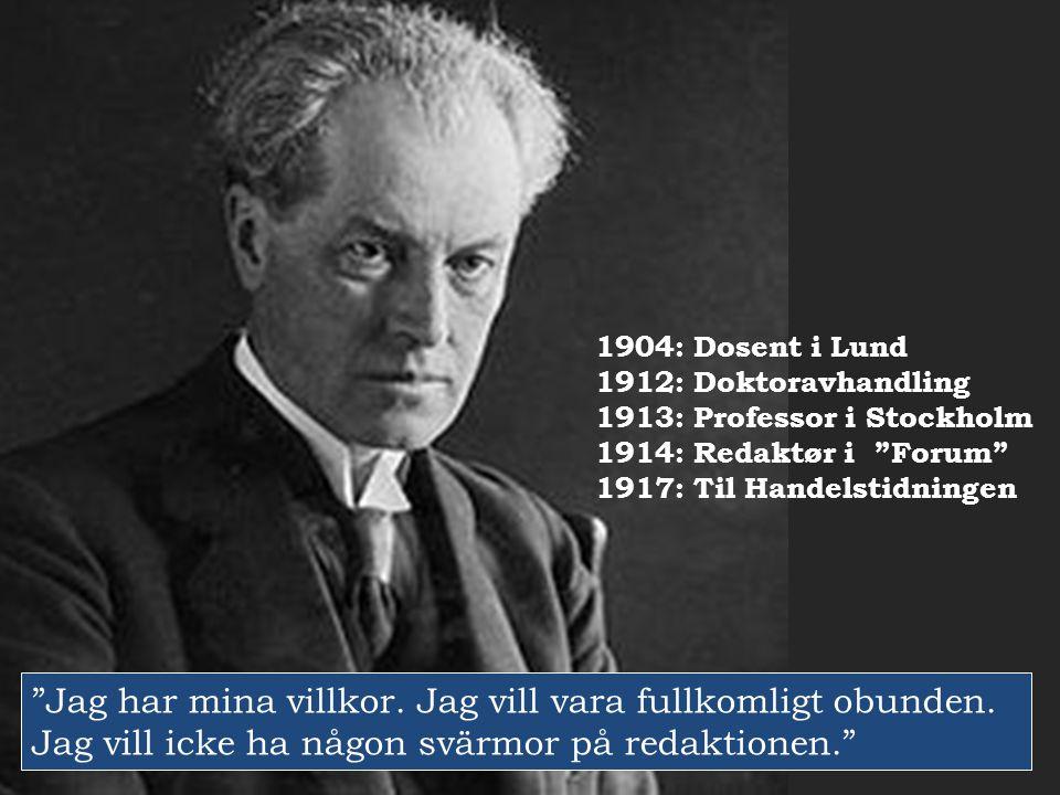 """1904: Dosent i Lund 1912: Doktoravhandling 1913: Professor i Stockholm 1914: Redaktør i """"Forum"""" 1917: Til Handelstidningen """"Jag har mina villkor. Jag"""