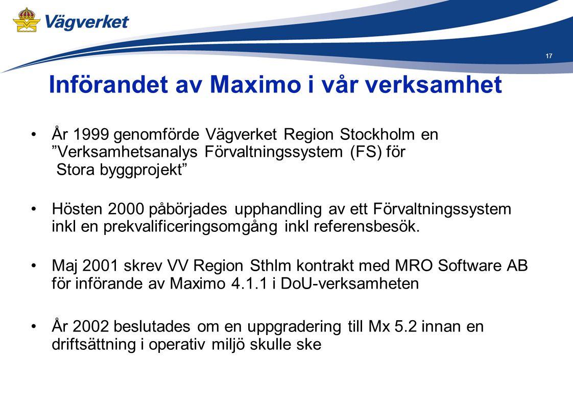 """17 Införandet av Maximo i vår verksamhet •År 1999 genomförde Vägverket Region Stockholm en """"Verksamhetsanalys Förvaltningssystem (FS) för Stora byggpr"""
