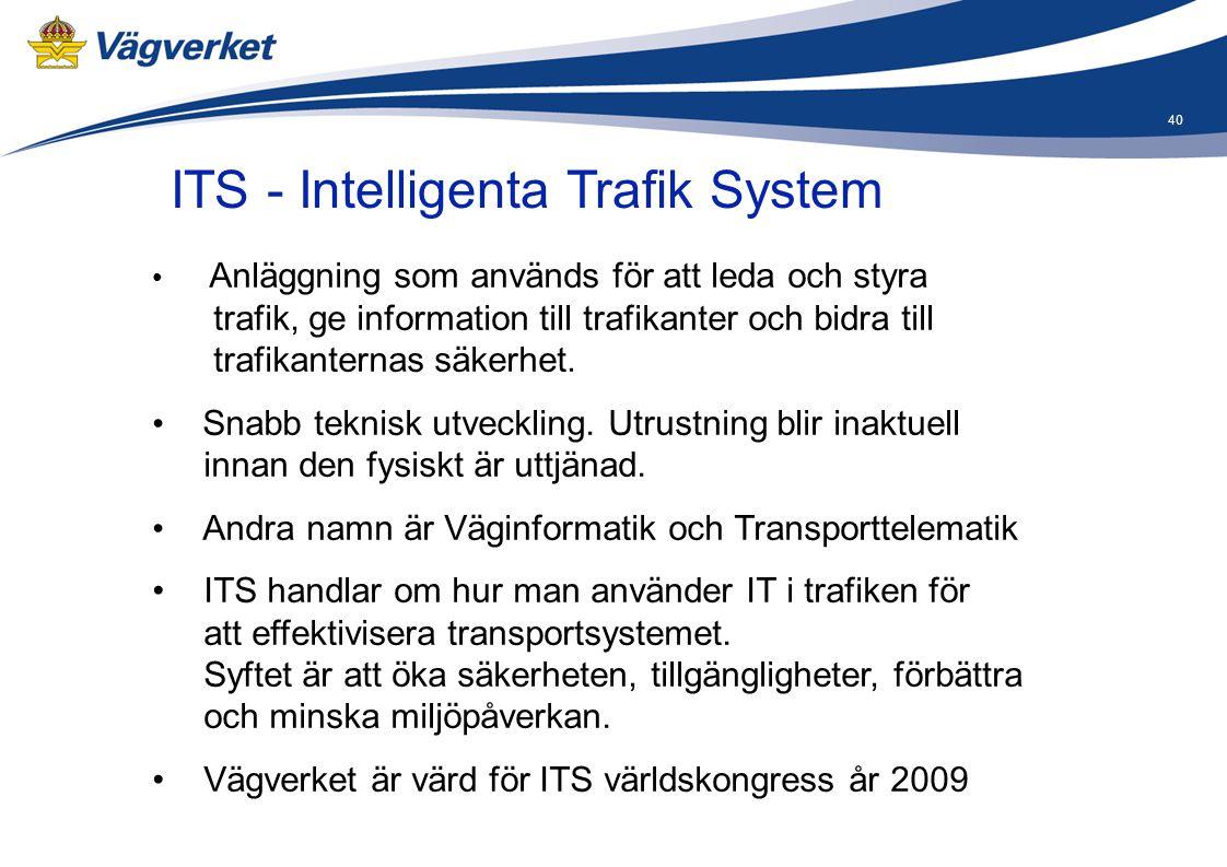 40 ITS - Intelligenta Trafik System • Anläggning som används för att leda och styra trafik, ge information till trafikanter och bidra till trafikanter