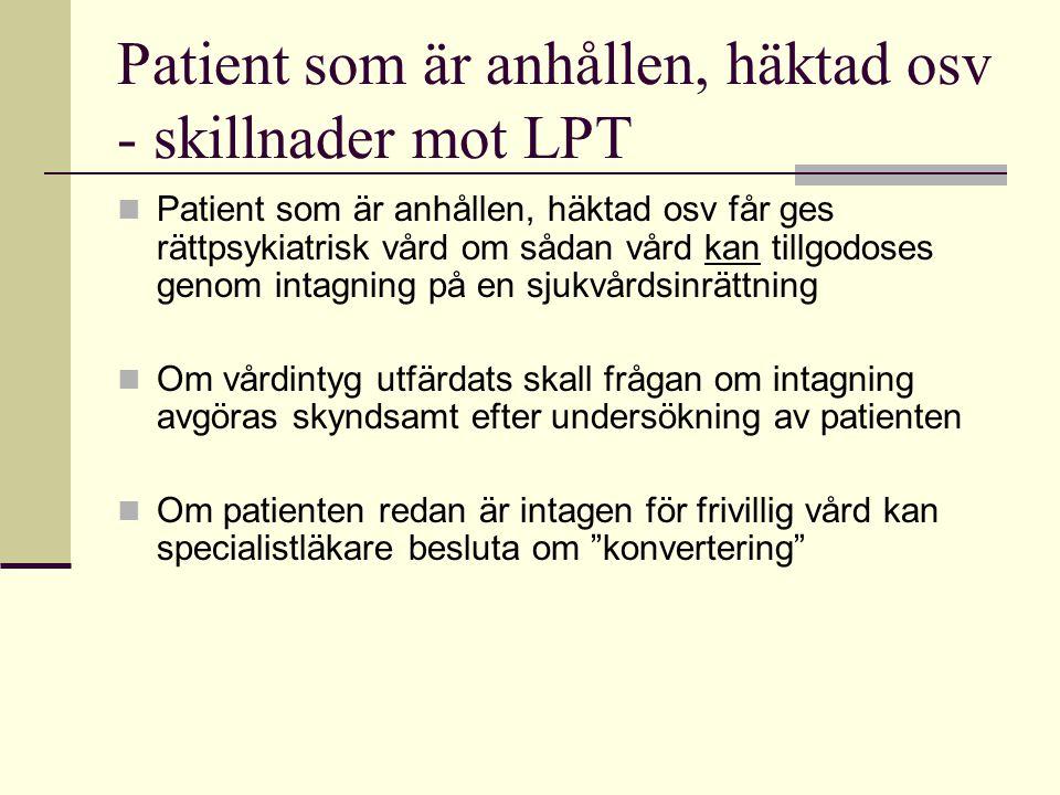 Patient som är anhållen, häktad osv - skillnader mot LPT  Patient som är anhållen, häktad osv får ges rättpsykiatrisk vård om sådan vård kan tillgodo