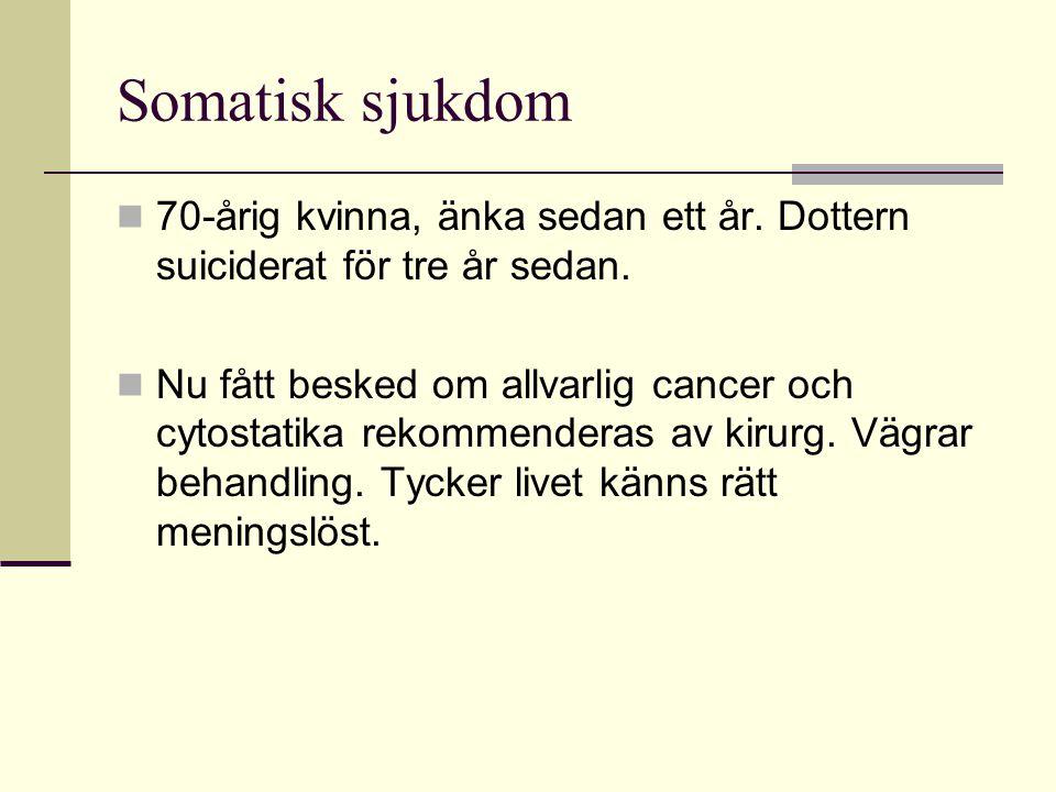 Somatisk sjukdom  70-årig kvinna, änka sedan ett år. Dottern suiciderat för tre år sedan.  Nu fått besked om allvarlig cancer och cytostatika rekomm