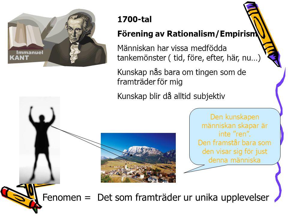 1700-tal Förening av Rationalism/Empirism Människan har vissa medfödda tankemönster ( tid, före, efter, här, nu…) Kunskap nås bara om tingen som de framträder för mig Kunskap blir då alltid subjektiv Den kunskapen människan skapar är inte ren .