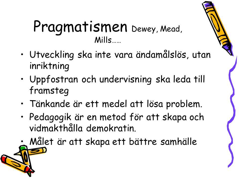Pragmatismen Dewey, Mead, Mills …… •Utveckling ska inte vara ändamålslös, utan inriktning •Uppfostran och undervisning ska leda till framsteg •Tänkande är ett medel att lösa problem.