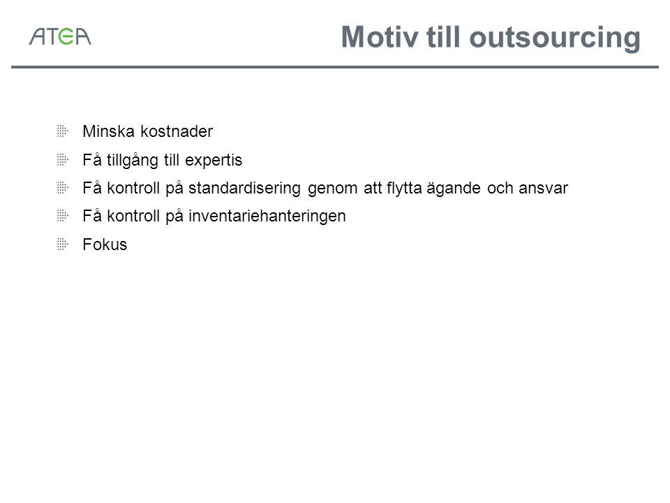 Motiv till outsourcing Minska kostnader Få tillgång till expertis Få kontroll på standardisering genom att flytta ägande och ansvar Få kontroll på inventariehanteringen Fokus