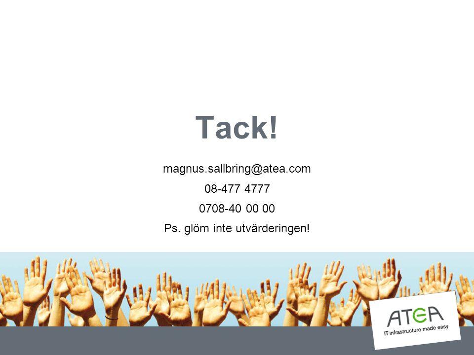 Tack! magnus.sallbring@atea.com 08-477 4777 0708-40 00 00 Ps. glöm inte utvärderingen!