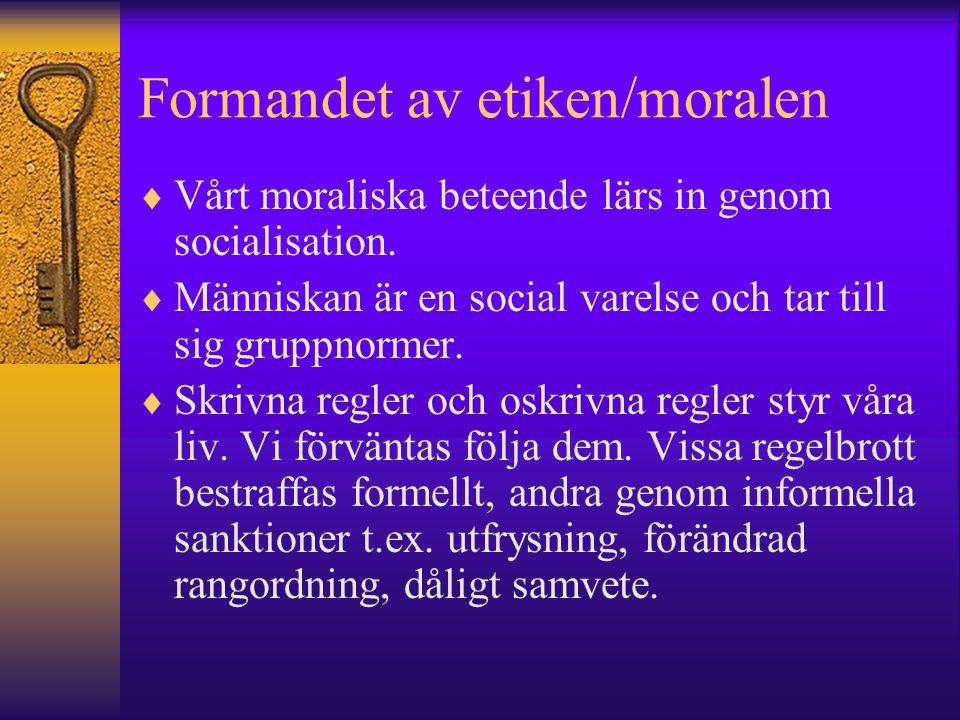 Formandet av etiken/moralen  Vårt moraliska beteende lärs in genom socialisation.  Människan är en social varelse och tar till sig gruppnormer.  Sk