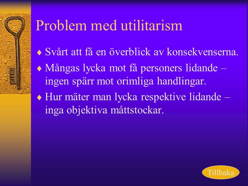 Problem med utilitarism  Svårt att få en överblick av konsekvenserna.  Mångas lycka mot få personers lidande – ingen spärr mot orimliga handlingar.