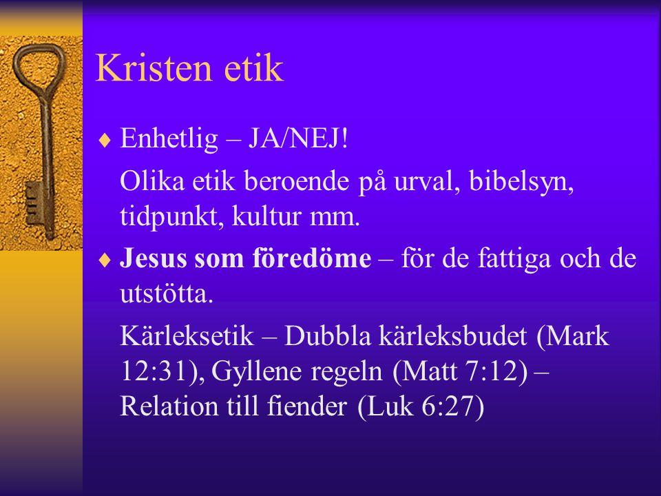 Kristen etik  Enhetlig – JA/NEJ! Olika etik beroende på urval, bibelsyn, tidpunkt, kultur mm.  Jesus som föredöme – för de fattiga och de utstötta.