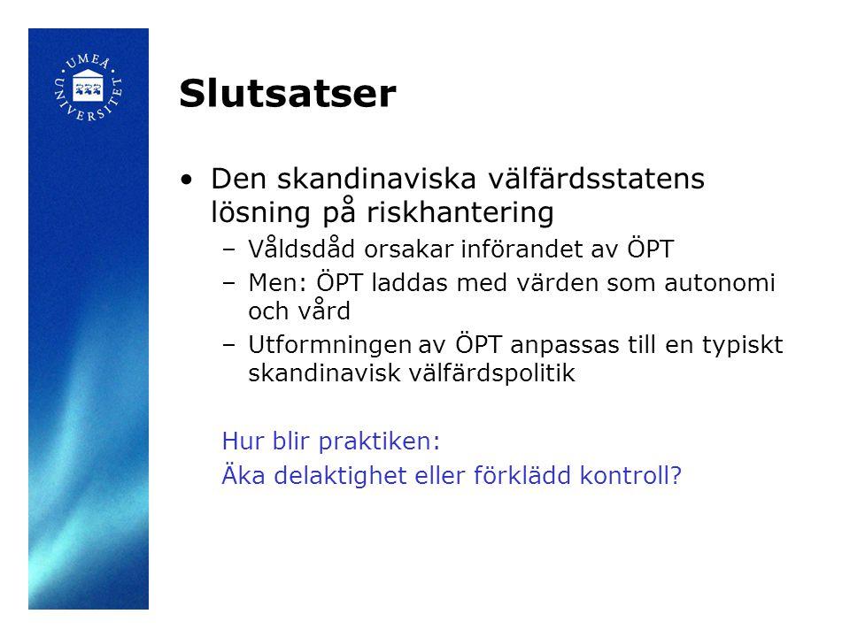Slutsatser •Den skandinaviska välfärdsstatens lösning på riskhantering –Våldsdåd orsakar införandet av ÖPT –Men: ÖPT laddas med värden som autonomi oc