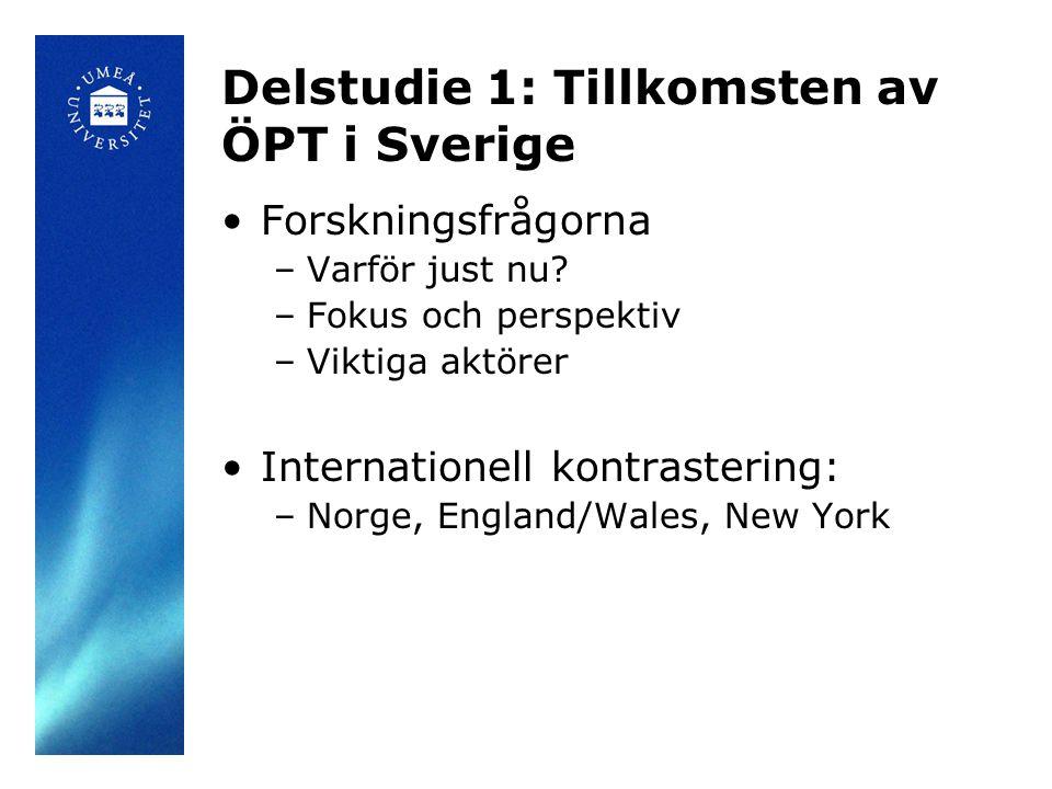 Delstudie 1: Tillkomsten av ÖPT i Sverige •Forskningsfrågorna –Varför just nu? –Fokus och perspektiv –Viktiga aktörer •Internationell kontrastering: –