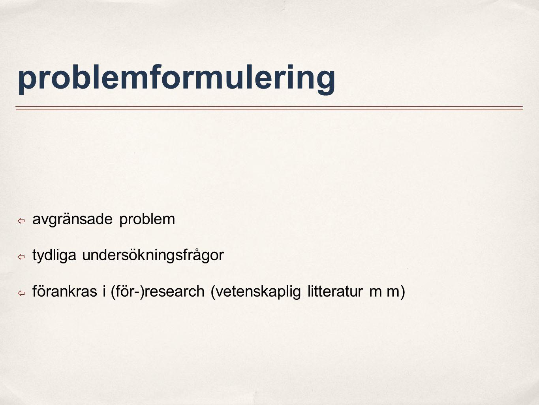 problemformulering ๏ avgränsade problem ๏ tydliga undersökningsfrågor ๏ förankras i (för-)research (vetenskaplig litteratur m m)