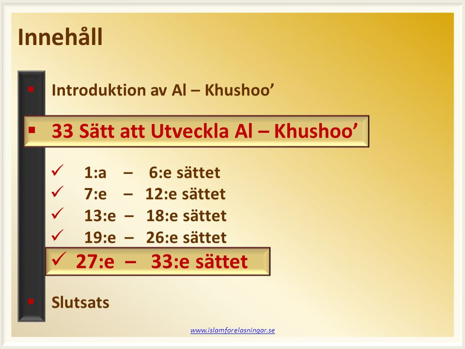 Innehåll www.islamforelasningar.se  Introduktion av Al – Khushoo'  33 Sätt att Utveckla Al – Khushoo'  1:a – 6:e sättet  7:e – 12:e sättet  13:e