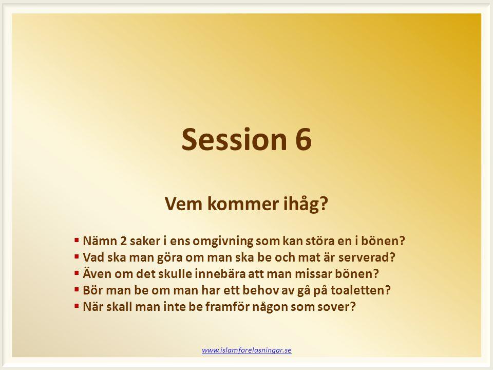 Session 6 www.islamforelasningar.se  Nämn 2 saker i ens omgivning som kan störa en i bönen?  Vad ska man göra om man ska be och mat är serverad?  Ä