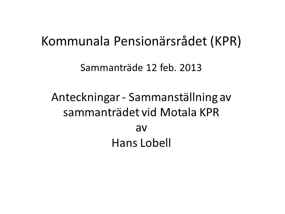 Kommunala Pensionärsrådet (KPR) Sammanträde 12 feb. 2013 Anteckningar - Sammanställning av sammanträdet vid Motala KPR av Hans Lobell