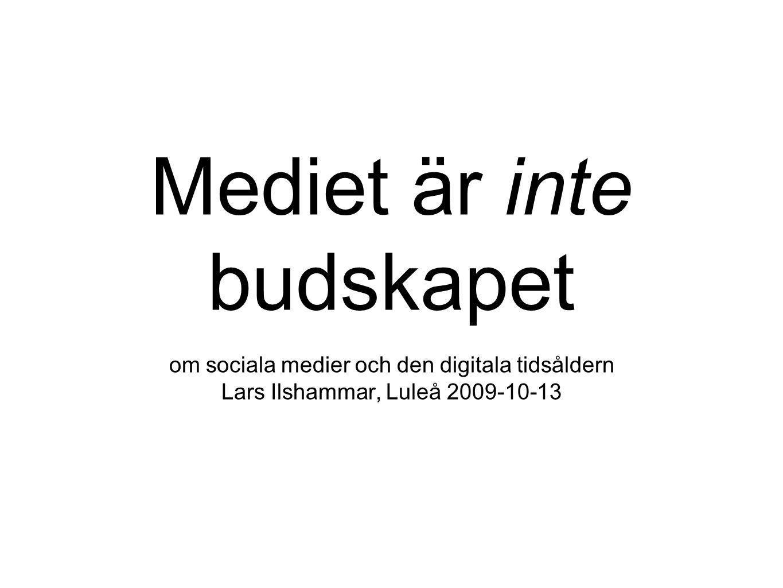 Mediet är inte budskapet om sociala medier och den digitala tidsåldern Lars Ilshammar, Luleå 2009-10-13