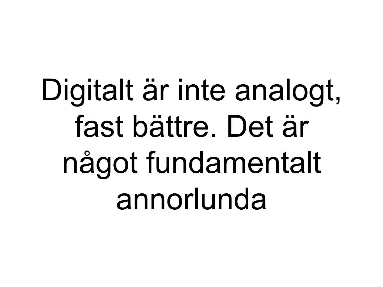 Digitalt är inte analogt, fast bättre. Det är något fundamentalt annorlunda