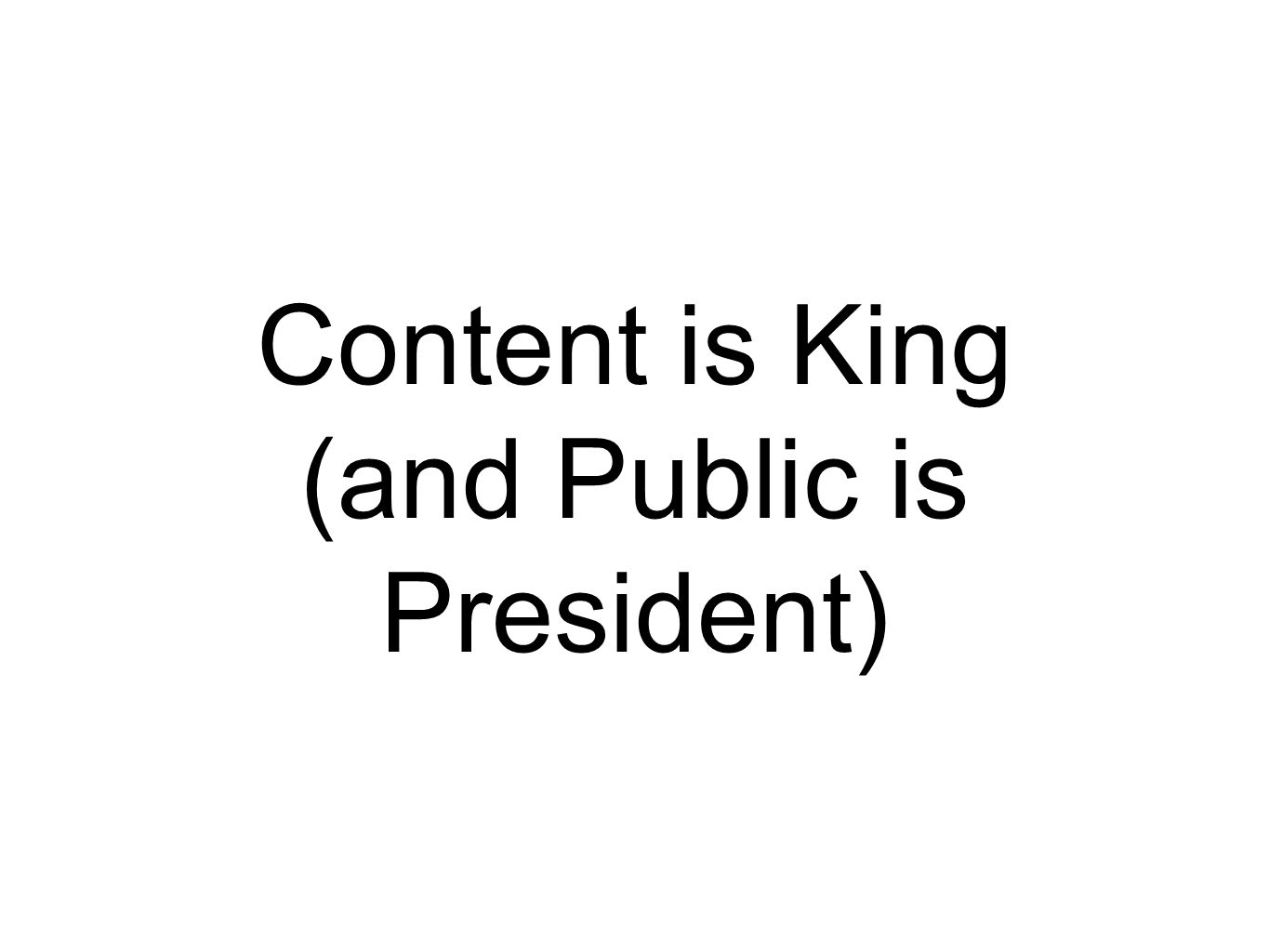 Content is King (and Public is President)