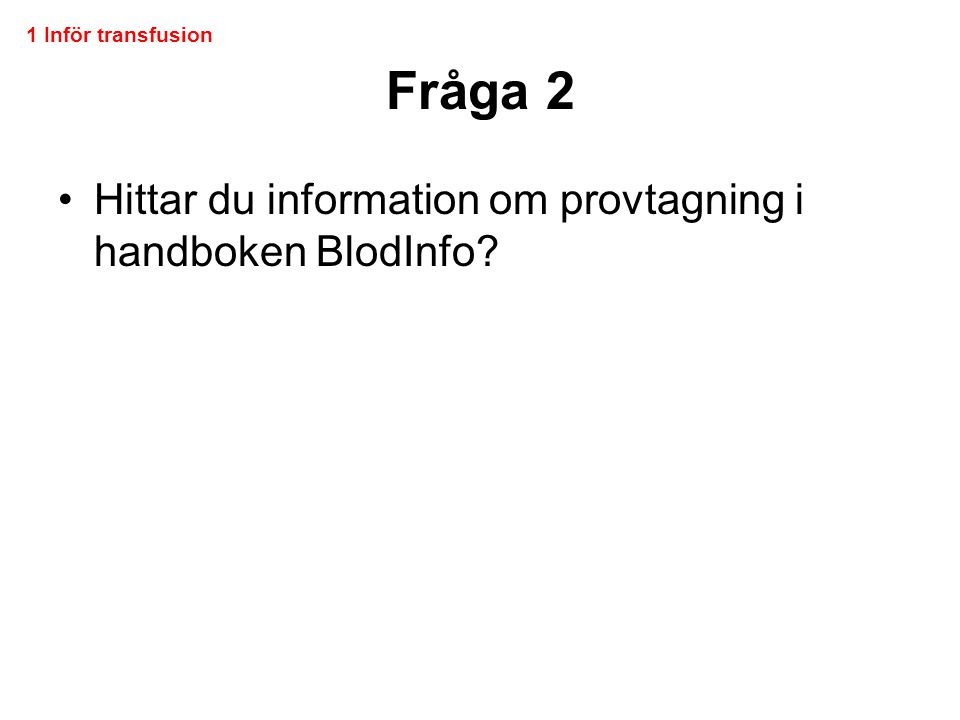 Fråga 2 •Hittar du information om provtagning i handboken BlodInfo? 1 Inför transfusion