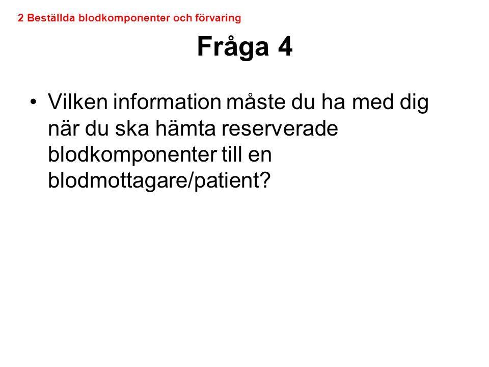 Fråga 4 •Vilken information måste du ha med dig när du ska hämta reserverade blodkomponenter till en blodmottagare/patient? 2 Beställda blodkomponente