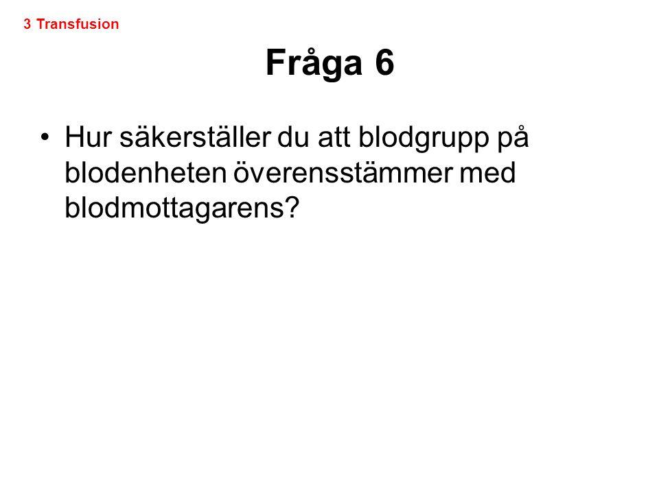 Fråga 6 •Hur säkerställer du att blodgrupp på blodenheten överensstämmer med blodmottagarens? 3 Transfusion