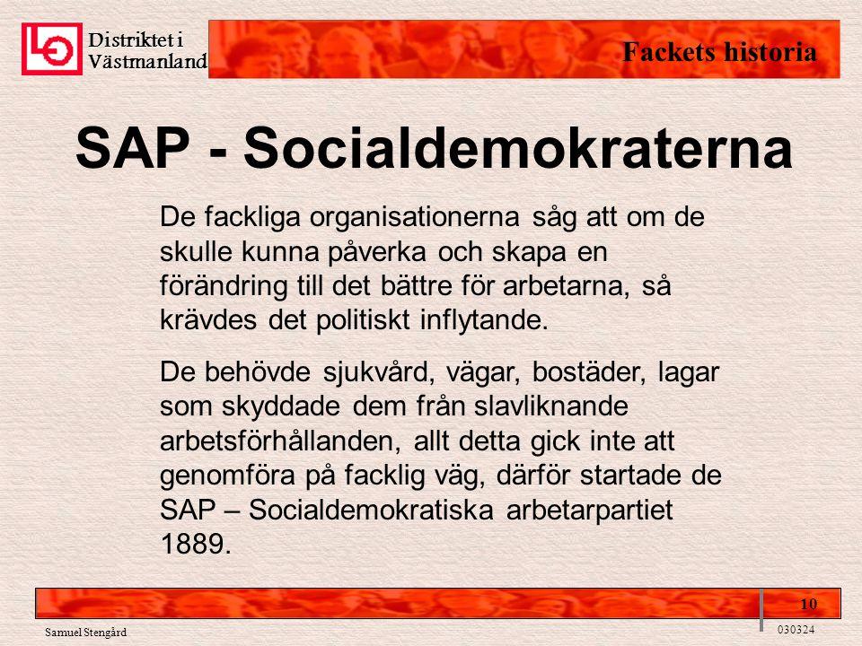 Distriktet i Västmanland Fackets historia 10 030324 Samuel Stengård SAP - Socialdemokraterna De fackliga organisationerna såg att om de skulle kunna påverka och skapa en förändring till det bättre för arbetarna, så krävdes det politiskt inflytande.