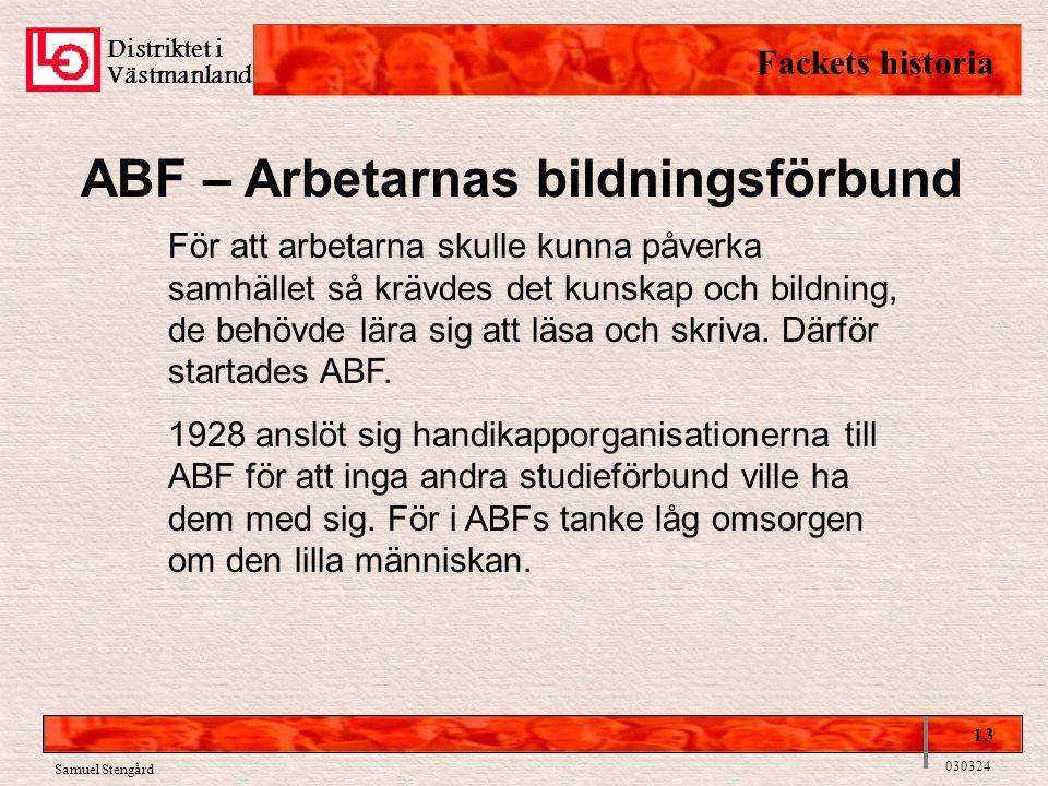 Distriktet i Västmanland Fackets historia 13 030324 Samuel Stengård ABF – Arbetarnas bildningsförbund För att arbetarna skulle kunna påverka samhället så krävdes det kunskap och bildning, de behövde lära sig att läsa och skriva.