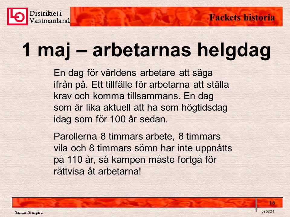 Distriktet i Västmanland Fackets historia 16 030324 Samuel Stengård 1 maj – arbetarnas helgdag En dag för världens arbetare att säga ifrån på. Ett til