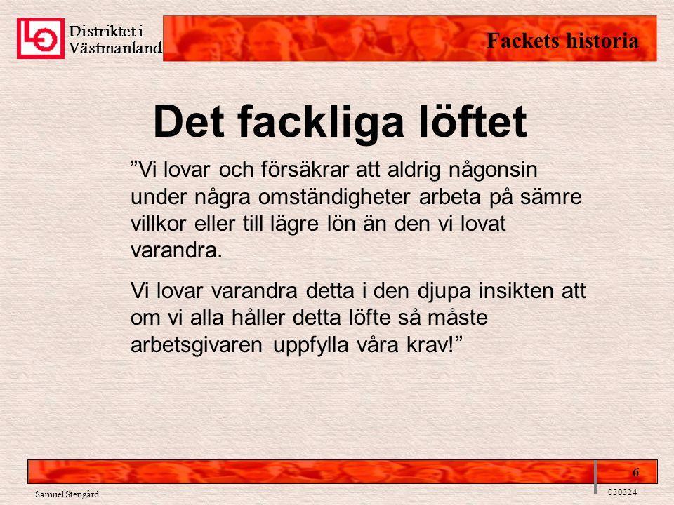 Distriktet i Västmanland Fackets historia 6 030324 Samuel Stengård Det fackliga löftet Vi lovar och försäkrar att aldrig någonsin under några omständigheter arbeta på sämre villkor eller till lägre lön än den vi lovat varandra.