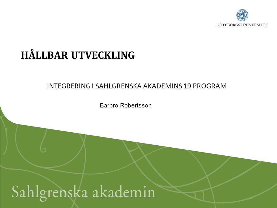 HÅLLBAR UTVECKLING INTEGRERING I SAHLGRENSKA AKADEMINS 19 PROGRAM Barbro Robertsson