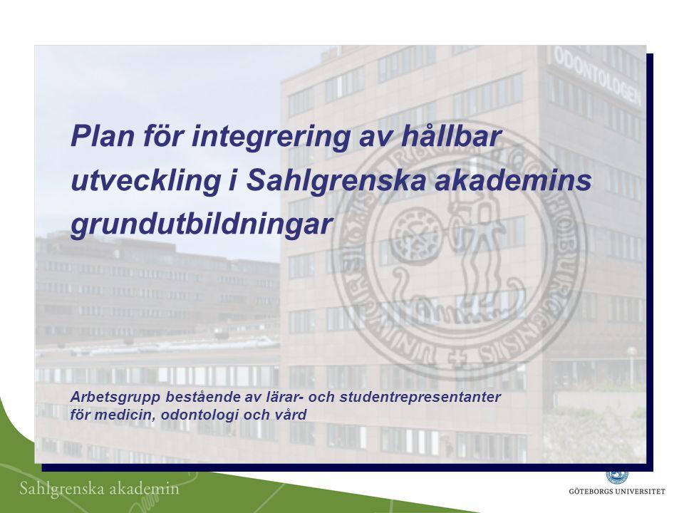 Plan för integrering av hållbar utveckling i Sahlgrenska akademins grundutbildningar Arbetsgrupp bestående av lärar- och studentrepresentanter för medicin, odontologi och vård