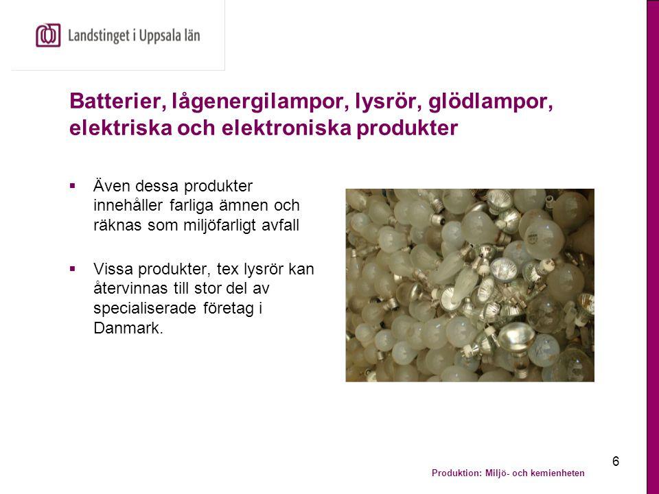 Produktion: Miljö- och kemienheten 7 Elektriska och elektroniska produkter  Skrotet sorteras till exempel vid Uppsala elektronikåtervinning  Cirka 60% av det som kommer in material-återvinns, mindre mängder skickas till Sakab, Sveriges största mottagare av farligt avfall