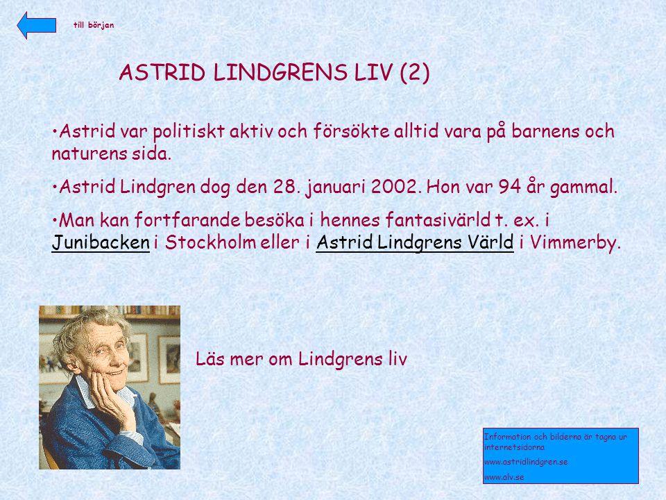 ASTRID LINDGRENS LIV (2) •Astrid var politiskt aktiv och försökte alltid vara på barnens och naturens sida. •Astrid Lindgren dog den 28. januari 2002.
