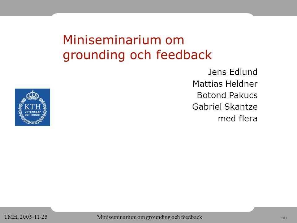 1 TMH, 2005-11-25 Miniseminarium om grounding och feedback Jens Edlund Mattias Heldner Botond Pakucs Gabriel Skantze med flera