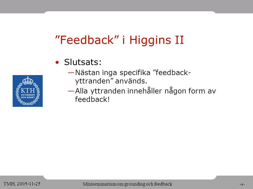 10 TMH, 2005-11-25 Miniseminarium om grounding och feedback Feedback i Higgins •Acceptans — Relevant next contribution (Clark) » Okej / Nähä används efter påståenden — Ja/Nej behandlas alltid som domänrelaterade elliptiska påståenden (ej som specifika feedback -signaler) •Förståelse — Okej röd ( positive ) — Röd? ( checking ) —Behandlas som andra domänrelaterade frågor — Hur många våningar har den röda byggnaden? (integrated positive understanding) —Systemet håller reda på i vilket skede koncept har nämnts, av vem och med vilken konfidens •Perception/Kontakt —Signaleras ej explicit