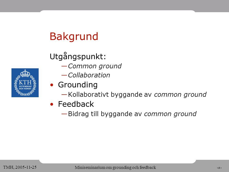 2 TMH, 2005-11-25 Miniseminarium om grounding och feedback Bakgrund Utgångspunkt: —Common ground —Collaboration •Grounding —Kollaborativt byggande av common ground •Feedback —Bidrag till byggande av common ground